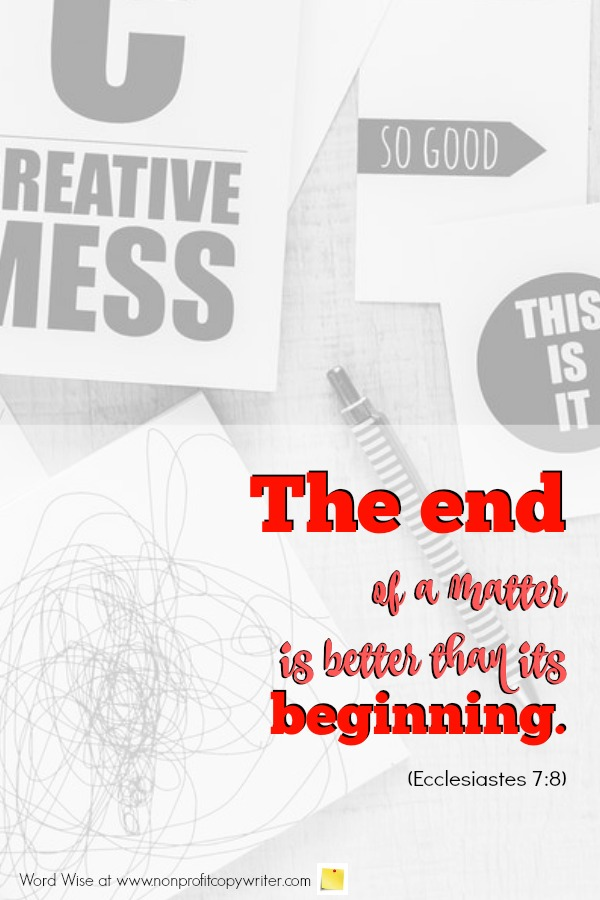 The End: Make it memorable and useful. An online devotional for writers based on Ecclesiastes 7:8.  #WritingTips #ResourcesforChristianWriters #ChristianWriting with Word Wise at Nonprofit Copywriter