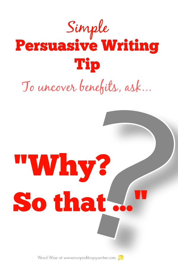 Persuasive Writing Tip: Ask Why? So that ... to uncover benefits. From Word Wise at Nonprofit Copywriter