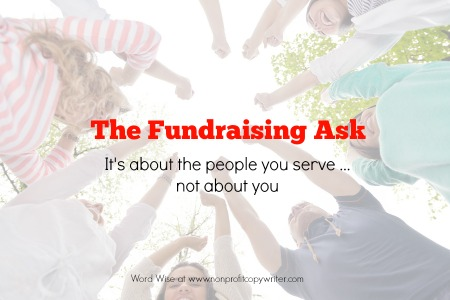 Your fundraising ask: it's about the people you serve. It's not about your organization. Word Wise at Nonprofit Copywriter